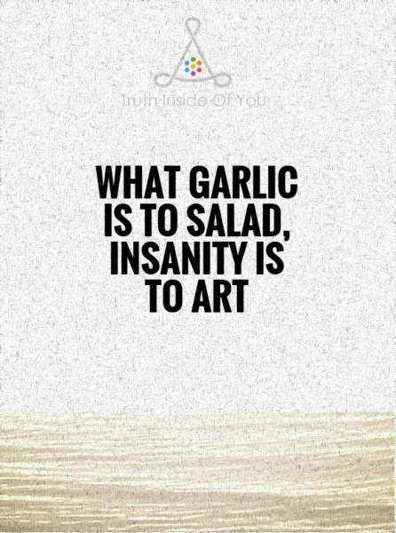 What garlic is to salad, insanity is to art