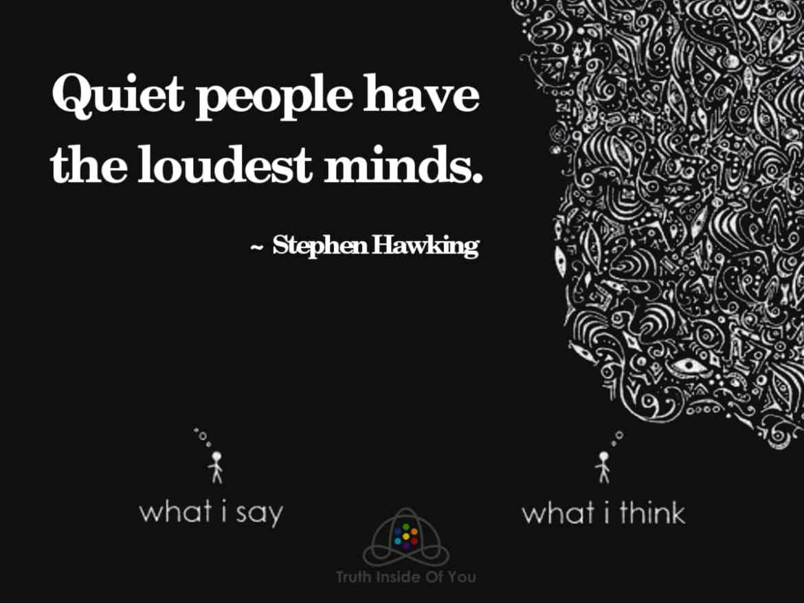 Quiet people have the loudest minds. ~ Stephen Hawking