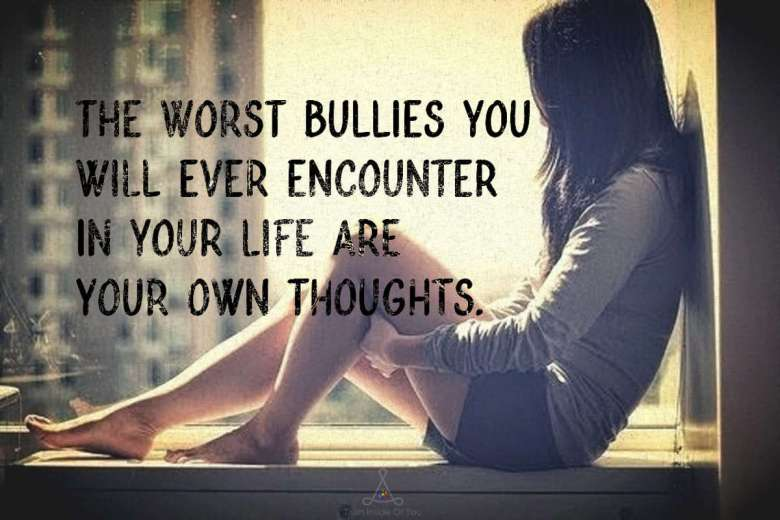 The worst bullies you will ever encounter in your life are your own thoughts.
