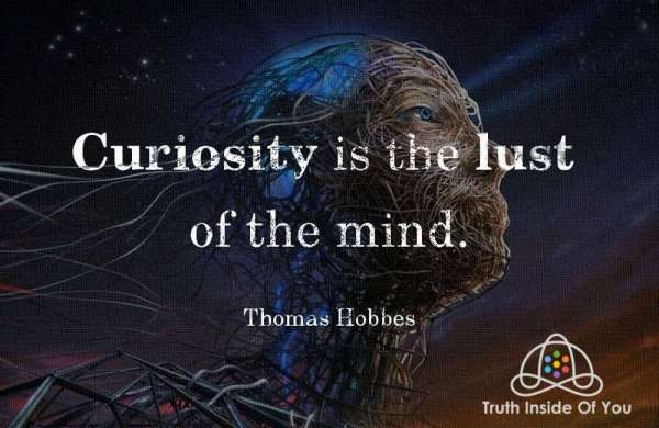 Curiosity is the lust of the mind. ~ Thomas Hobbes