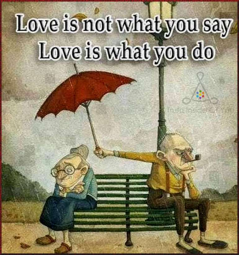 Love is not what you say. Love is what you do.