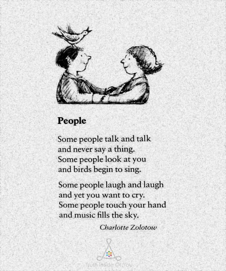 Some people talk and talk and never say a thing. Some people look at you and birds begin to sing. Some people laugh and laugh and yet you want to cry. Some people touch your hand and music fills the sky. ~ Charlotte Zolotow