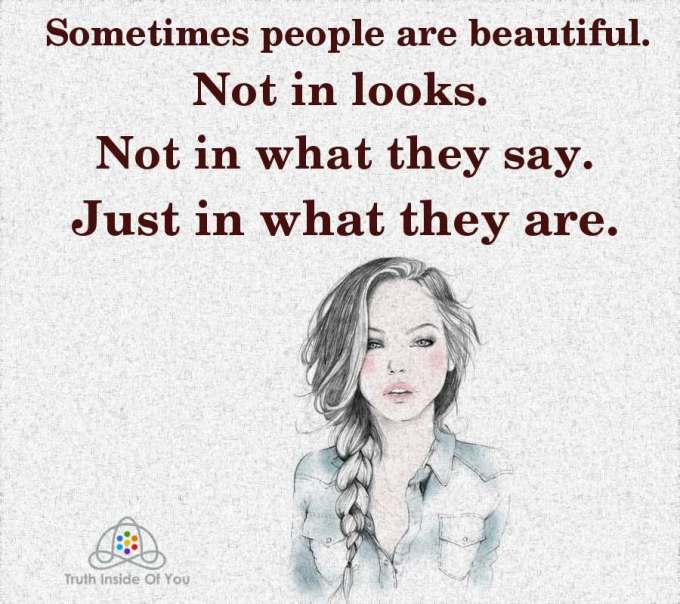 Sometimes people are beautiful. Not in looks. Not in what they say. Just in what they are.