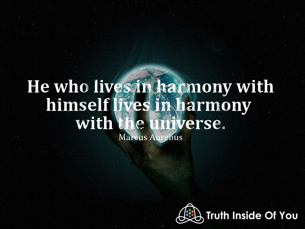 He who lives in harmony with himself lives in harmony with the universe. ~ Marcus Aurelius