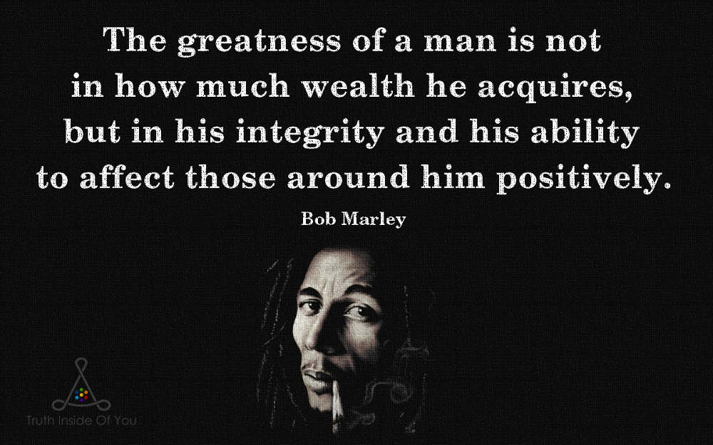 The greatness of a man. ~ Bob Marley