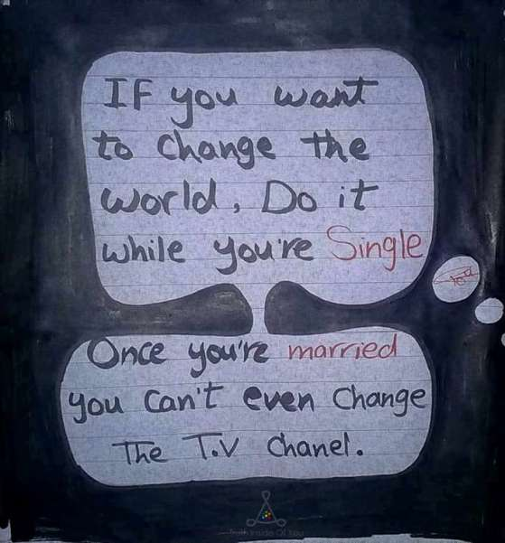 If you want to change the world, do it while you'are single. Once you' re married you can't even change the TV channel.
