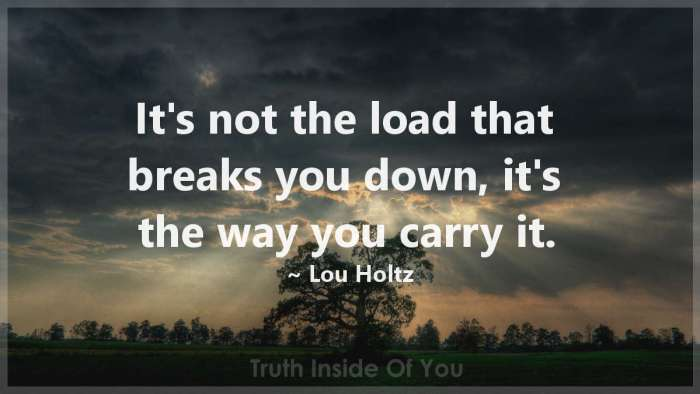 It's not the load that breaks you down, it's the way you carry it. ~ Lou Holtz