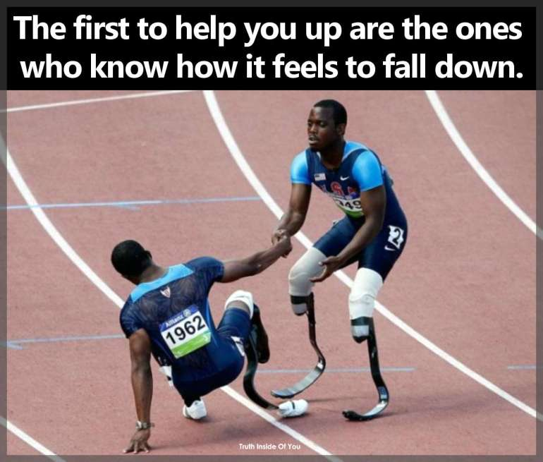 The first to help you up are the ones who know how it feels to fall down.