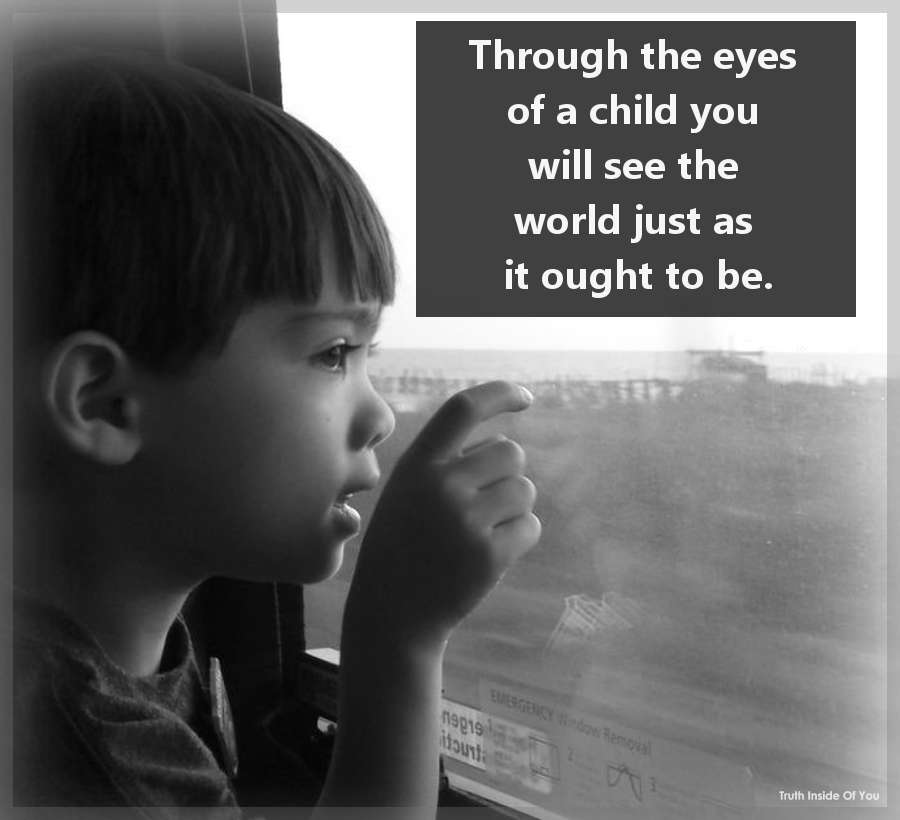 Through the eyes of a child you will see the world just as it ought to be.