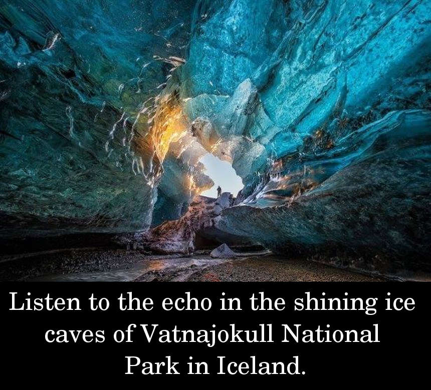 Listen to the echo in the shining ice caves of Vatnajokull National Park in Iceland.