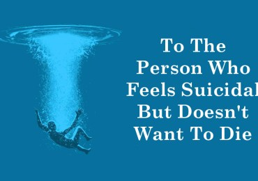 To The Person Who Feels Suicidal But Doesn't Want To Die