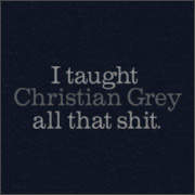 I taught Christian Grey all that shit at TshirtHell