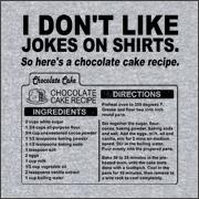 I don't like jokes on shirts. So here's a chocolate cake recipe. Shirts