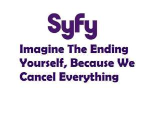 Syfy: Imagine the ending yourself, because we cancel everything.