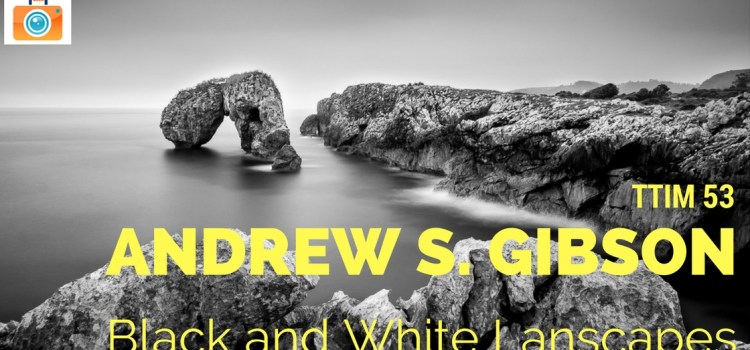 TTIM 53 – Black And White Landscapes with Andrew S. Gibson