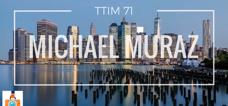 TTIM 71 – Michael Muraz and Photographing Architecture
