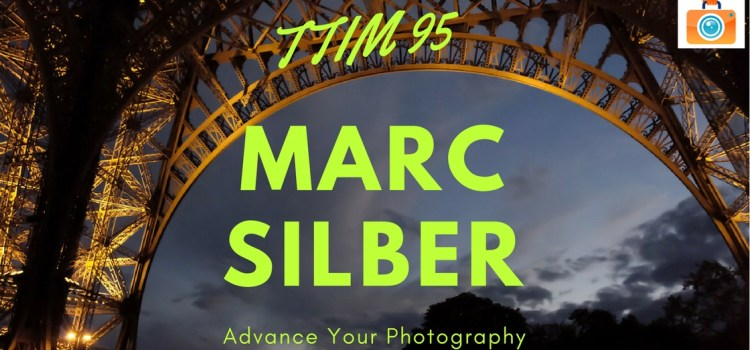 TTIM 95 – Marc Silber, Advancing Your Photography