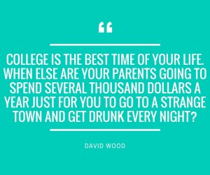 """College is the best time of your life. When else are your parents going to spend several thousand dollars a year just for you to go to a strange town and get drunk every night?"" – David Wood"
