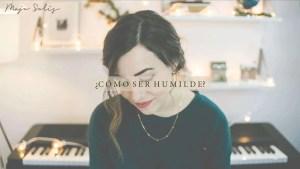 Lee más sobre el artículo ¿Cómo ser humilde? – Majo Solís