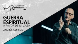Guerra espiritual a favor de mi casa – Andrés Corson, El Lugar de su Presencia