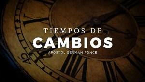 Lee más sobre el artículo Tiempo de Cambios – Apóstol German Ponce