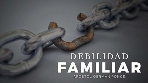 Lee más sobre el artículo Debilidad Familiar – Apóstol German Ponce