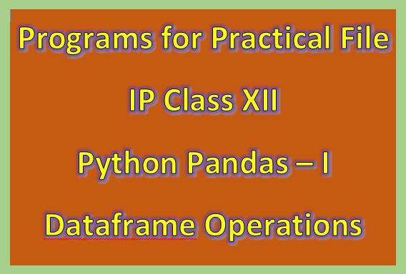 Programs for Practical File IP class XII Python Pandas I Dataframe Operations