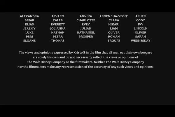 Dans Frozen (2013), une note humoristique à la fin du générique précise que les propos de Kristoff ne sont pas imputables à qui que ce soit d'autre que lui!