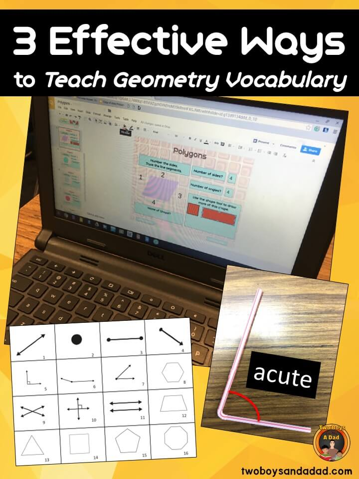 Teaching geometry to elementary students has to take into account the massive amount of vocabulary terms that must be learned to be able to compare, contrast, sort and classify shapes and figures by their attributes. In this blog post, I explain how I use 3 strategies to teach the vocabulary so it sticks. Read about those strategies and sign up for my newsletter and get a printable set of Geometry Vocabulary Cards. #twoboysandadad #geometry #commoncoremath #math