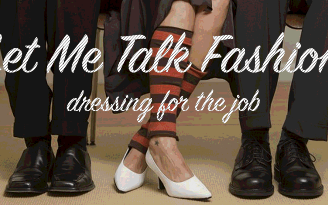 Let Me Talk Fashion: Dressing For The Job, Seriously