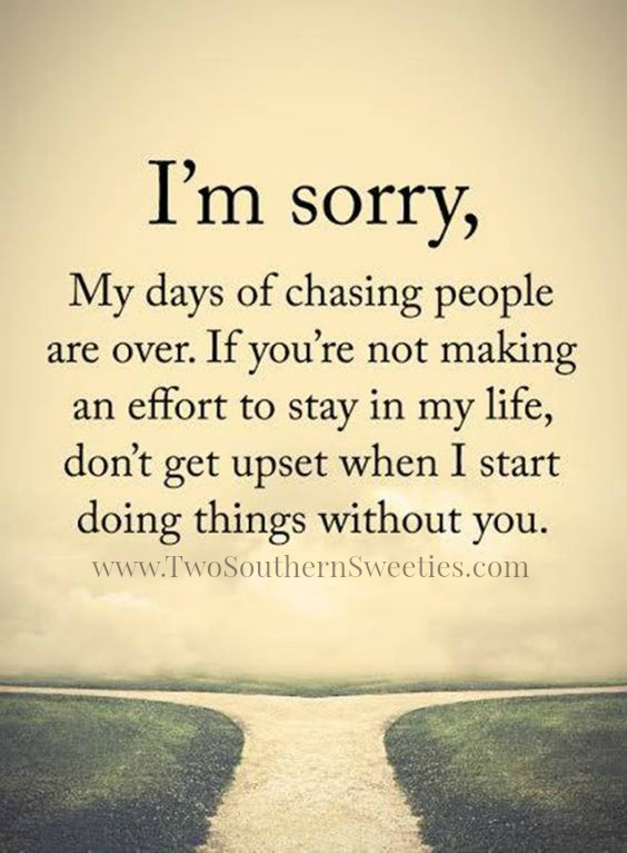 I'm sorry, my days of chasing people are over. If you're not making an effort to stay in my life, don't get upset when I start doing things without you.