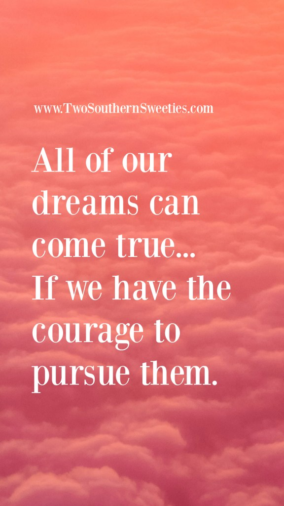 All Of Our Dreams Can Come True... If We Have The Courage To Pursue Them