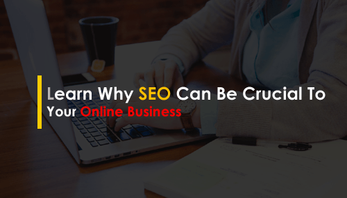 Learn Why SEO Can Be Crucial To Your Online Business