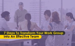 7 Steps To Transform Your Work Group Into an Effective Team