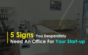 5 Signs You Desperately Need An Office For Your Start-up