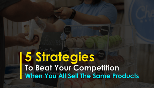 5 Strategies to Beat Your Competition When You All Sell The Same Products