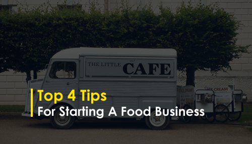 Top 4 Tips for Starting a Food Business