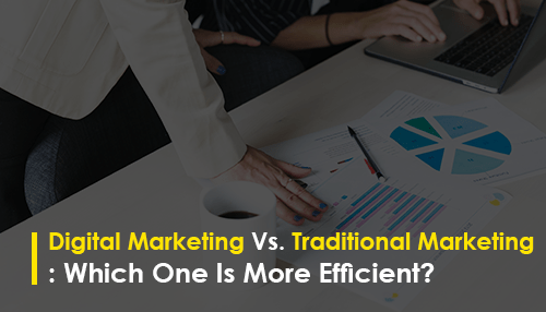 Digital Marketing Vs. Traditional Marketing: Which One Is More Efficient?