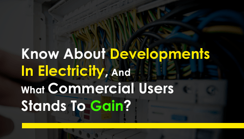 Know About Developments In Electricity, And What Commercial Users Stands To Gain?