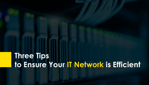 Three Tips to Ensure Your IT Network is Efficient