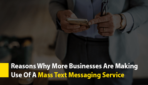 Reasons Why More Businesses Are Making Use Of A Mass Text Messaging Service