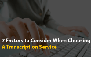 7 Factors to Consider When Choosing A Transcription Service