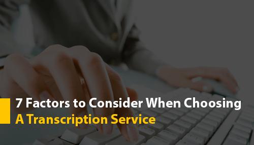 7 Factors to Consider When Choosing A Transcription Service