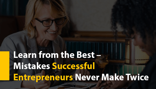 Learn from the Best – Mistakes Successful Entrepreneurs Never Make Twice
