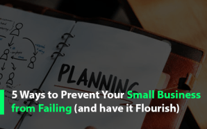 5 Ways to Prevent Your Small Business from Failing (and have it Flourish)