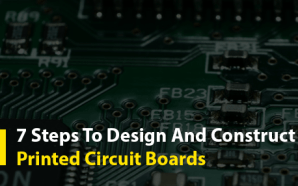 7 Steps To Design And Construct Printed Circuit Boards