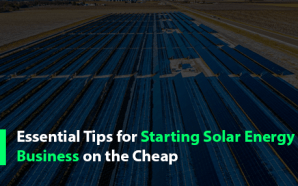 Essential Tips for Starting Solar Energy Business on the Cheap