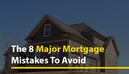 The 8 Major Mortgage Mistakes to Avoid