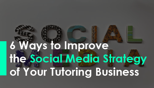 6 Ways to Improve the Social Media Strategy of Your Tutoring Business