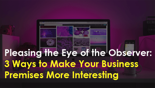 Pleasing the Eye of the Observer: 3 Ways to Make Your Business Premises More Interesting